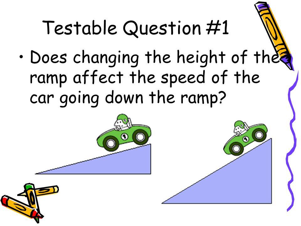 Testable Question #1 Does changing the height of the ramp affect the speed of the car going down the ramp?