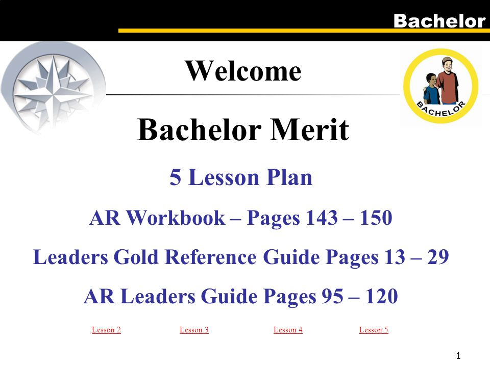 Bachelor 1 5 Lesson Plan AR Workbook – Pages 143 – 150 Leaders Gold Reference Guide Pages 13 – 29 AR Leaders Guide Pages 95 – 120 Welcome Bachelor Merit Lesson 2Lesson 3Lesson 4Lesson 5