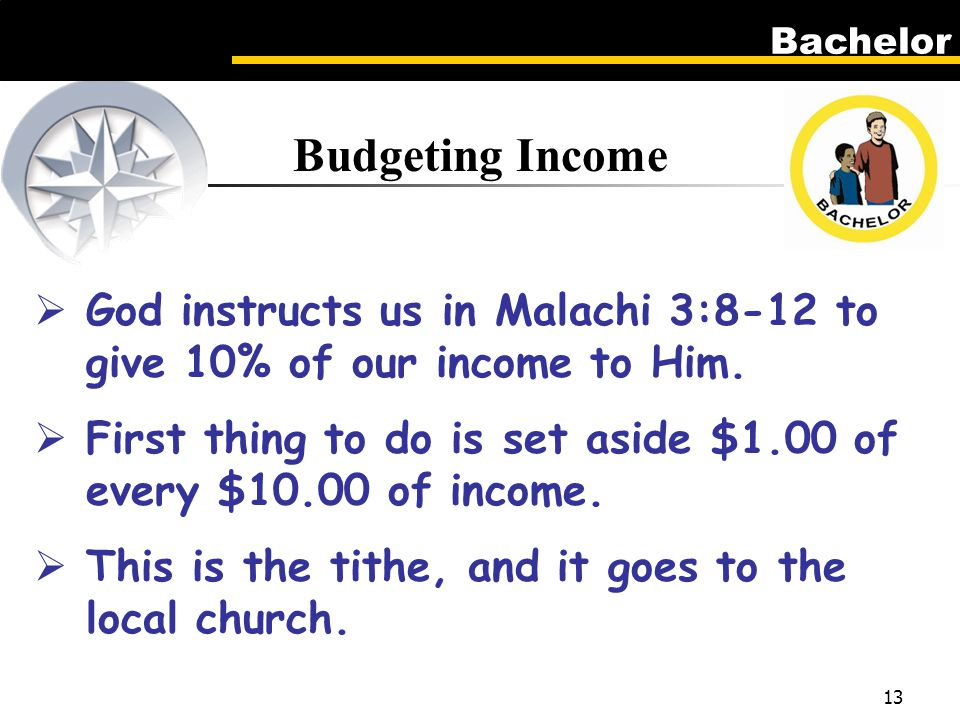 Bachelor 13 Budgeting Income  God instructs us in Malachi 3:8-12 to give 10% of our income to Him.