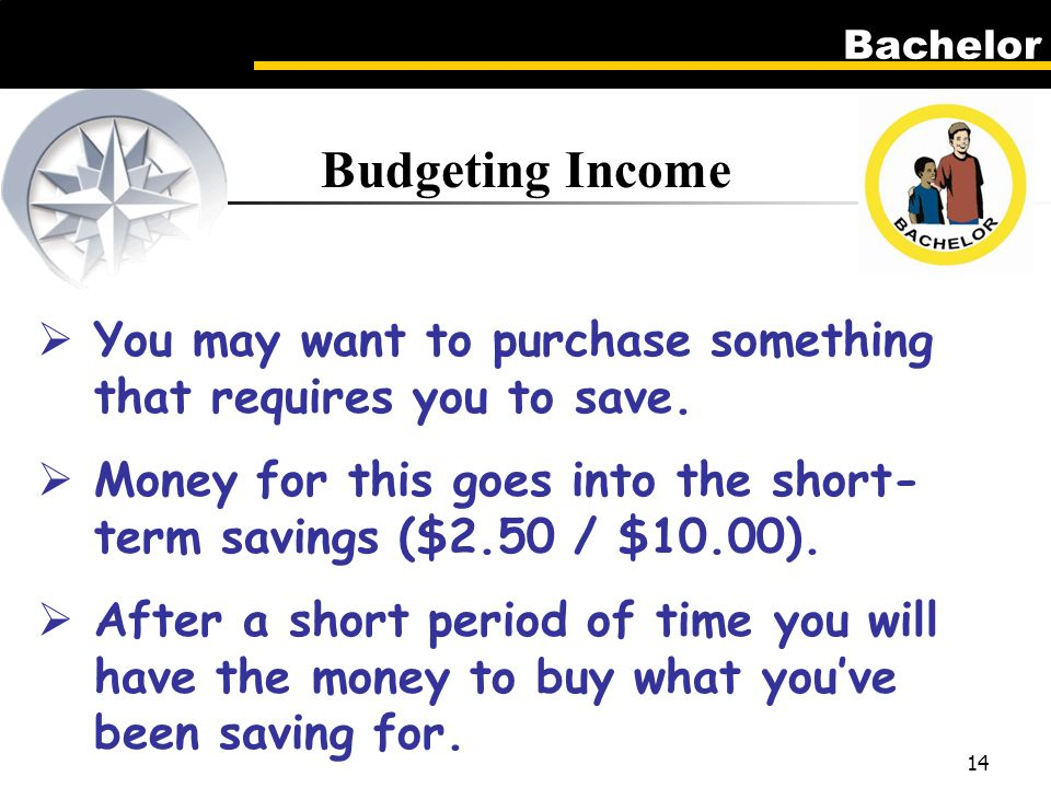 Bachelor 14 Budgeting Income  You may want to purchase something that requires you to save.