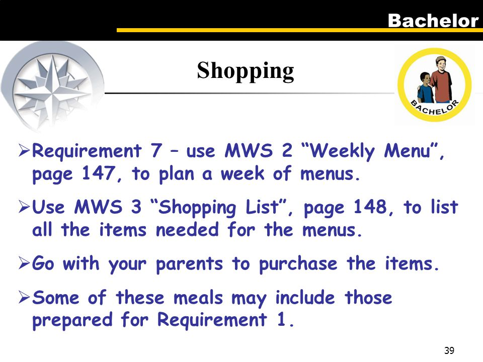 Bachelor 39 Shopping  Requirement 7 – use MWS 2 Weekly Menu , page 147, to plan a week of menus.