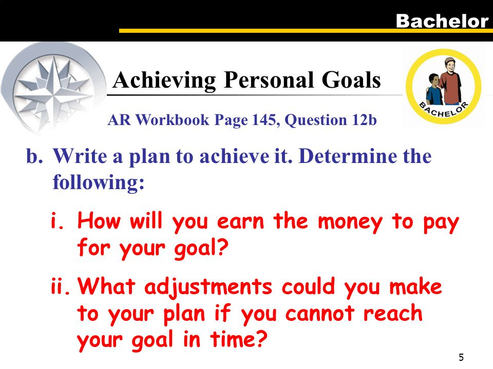 Bachelor 5 Achieving Personal Goals AR Workbook Page 145, Question 12b b.Write a plan to achieve it.