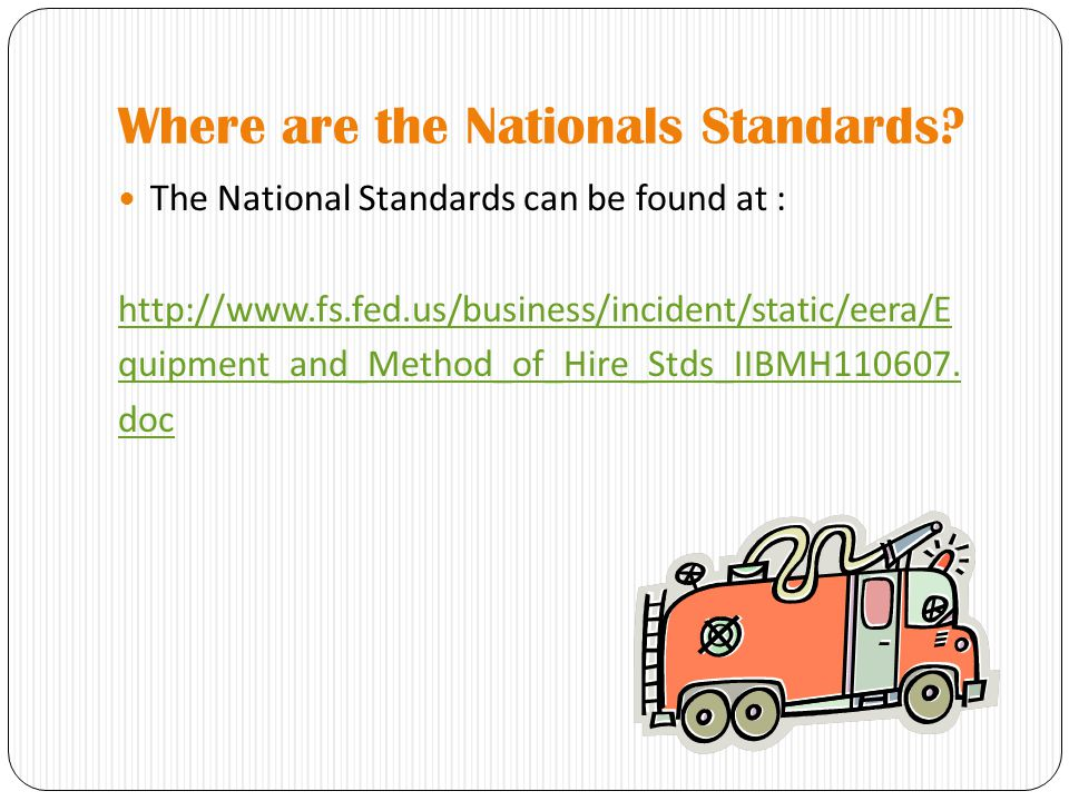 Where are the Nationals Standards? The National Standards can be found at : http://www.fs.fed.us/business/incident/static/eera/E quipment_and_Method_o