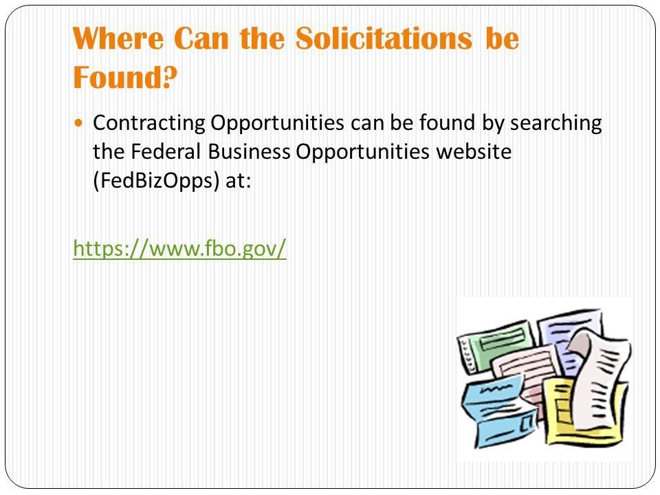 Where Can the Solicitations be Found? Contracting Opportunities can be found by searching the Federal Business Opportunities website (FedBizOpps) at: