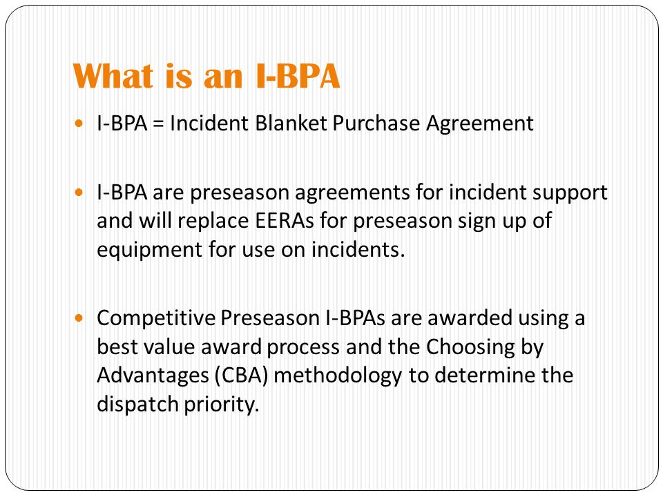 What is an I-BPA I-BPA = Incident Blanket Purchase Agreement I-BPA are preseason agreements for incident support and will replace EERAs for preseason sign up of equipment for use on incidents.