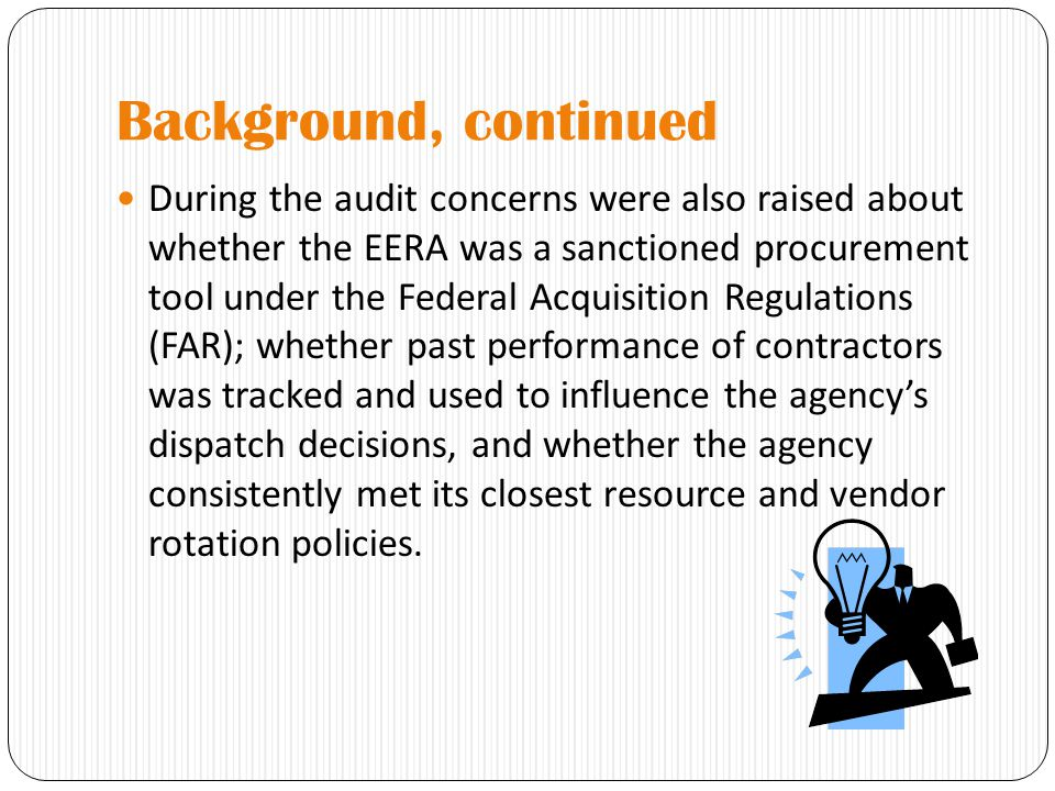 Background, continued During the audit concerns were also raised about whether the EERA was a sanctioned procurement tool under the Federal Acquisition Regulations (FAR); whether past performance of contractors was tracked and used to influence the agency's dispatch decisions, and whether the agency consistently met its closest resource and vendor rotation policies.