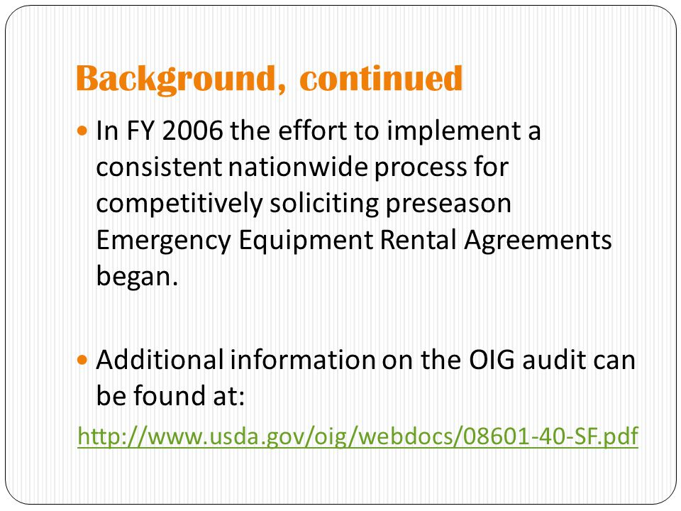Background, continued In FY 2006 the effort to implement a consistent nationwide process for competitively soliciting preseason Emergency Equipment Rental Agreements began.