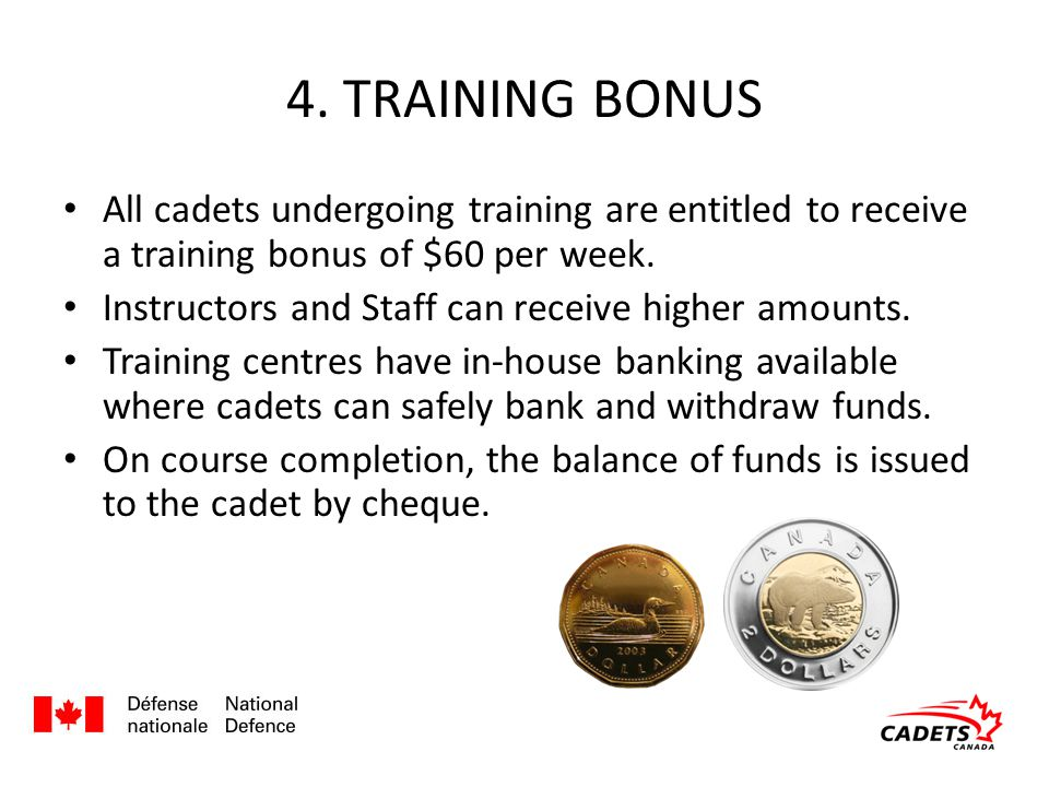 4. TRAINING BONUS All cadets undergoing training are entitled to receive a training bonus of $60 per week. Instructors and Staff can receive higher am