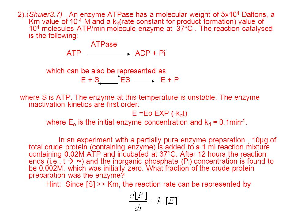 2).(Shuler3.7) An enzyme ATPase has a molecular weight of 5x10 4 Daltons, a Km value of 10 -4 M and a k 3 (rate constant for product formation) value