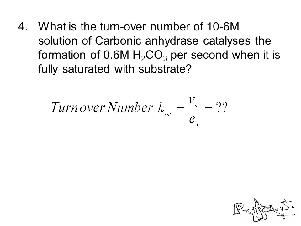4.What is the turn-over number of 10-6M solution of Carbonic anhydrase catalyses the formation of 0.6M H 2 CO 3 per second when it is fully saturated