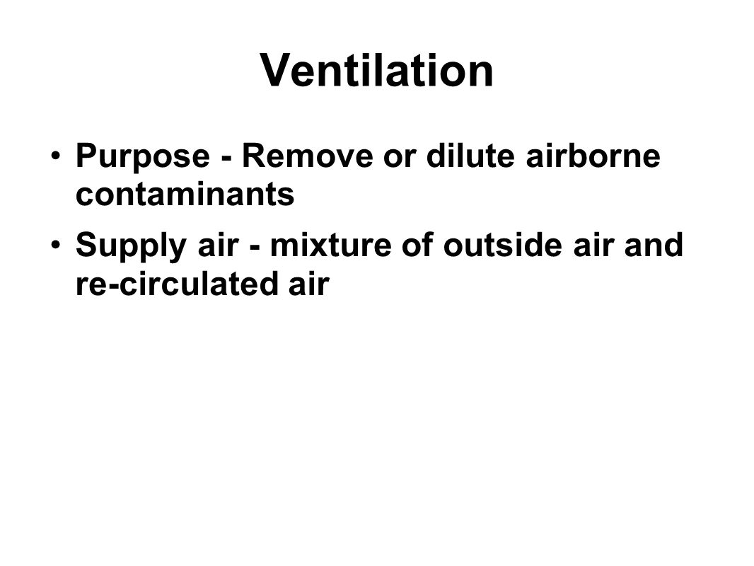 Ventilation Purpose - Remove or dilute airborne contaminants Supply air - mixture of outside air and re-circulated air