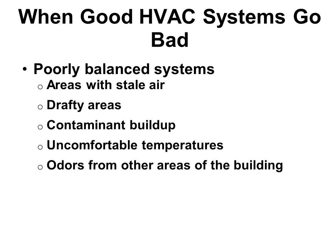 When Good HVAC Systems Go Bad Poorly balanced systems o Areas with stale air o Drafty areas o Contaminant buildup o Uncomfortable temperatures o Odors