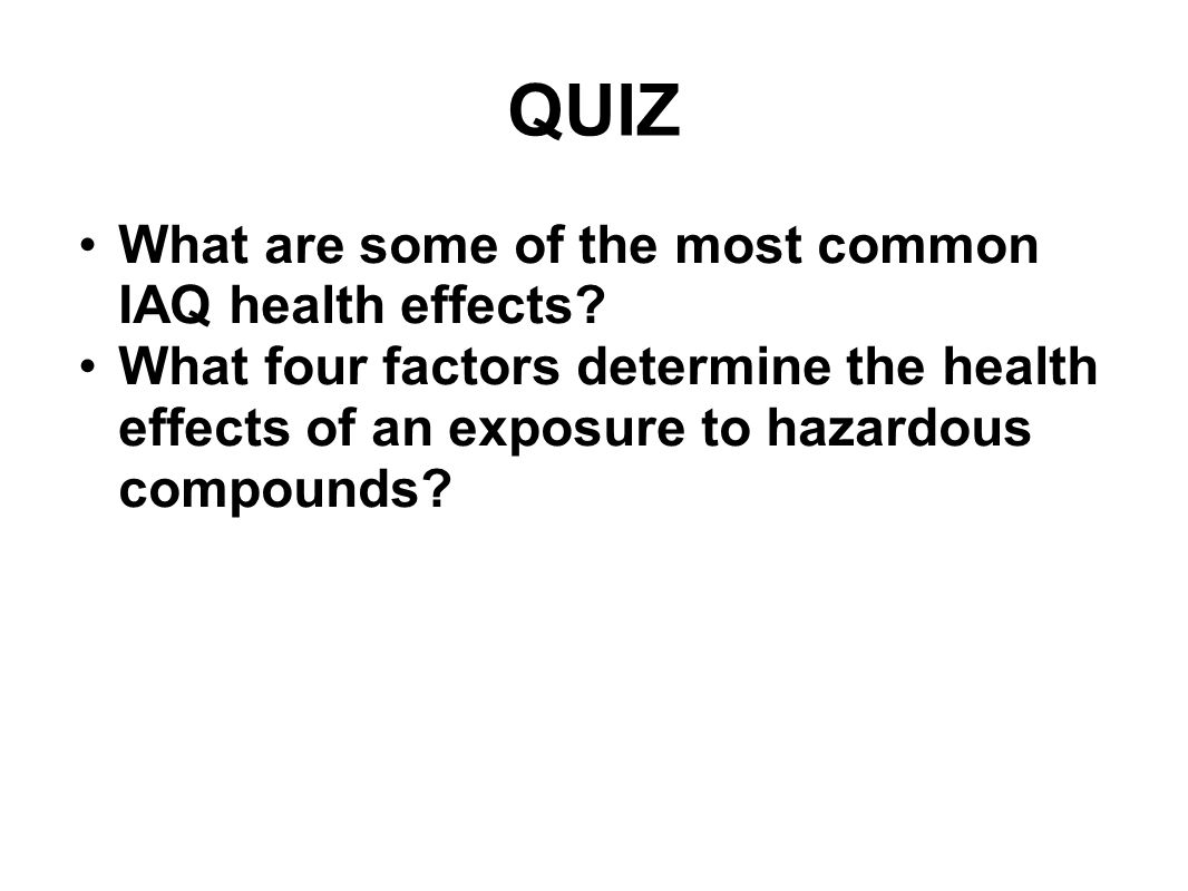 QUIZ What are some of the most common IAQ health effects? What four factors determine the health effects of an exposure to hazardous compounds?