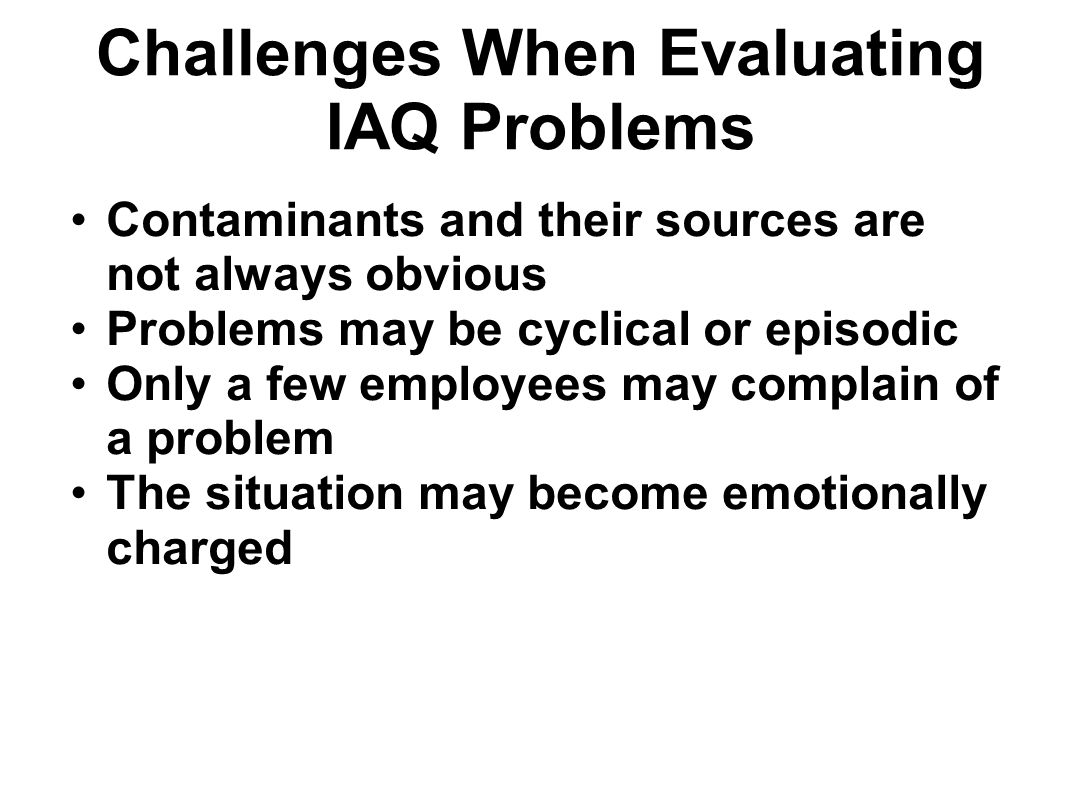 Challenges When Evaluating IAQ Problems Contaminants and their sources are not always obvious Problems may be cyclical or episodic Only a few employee