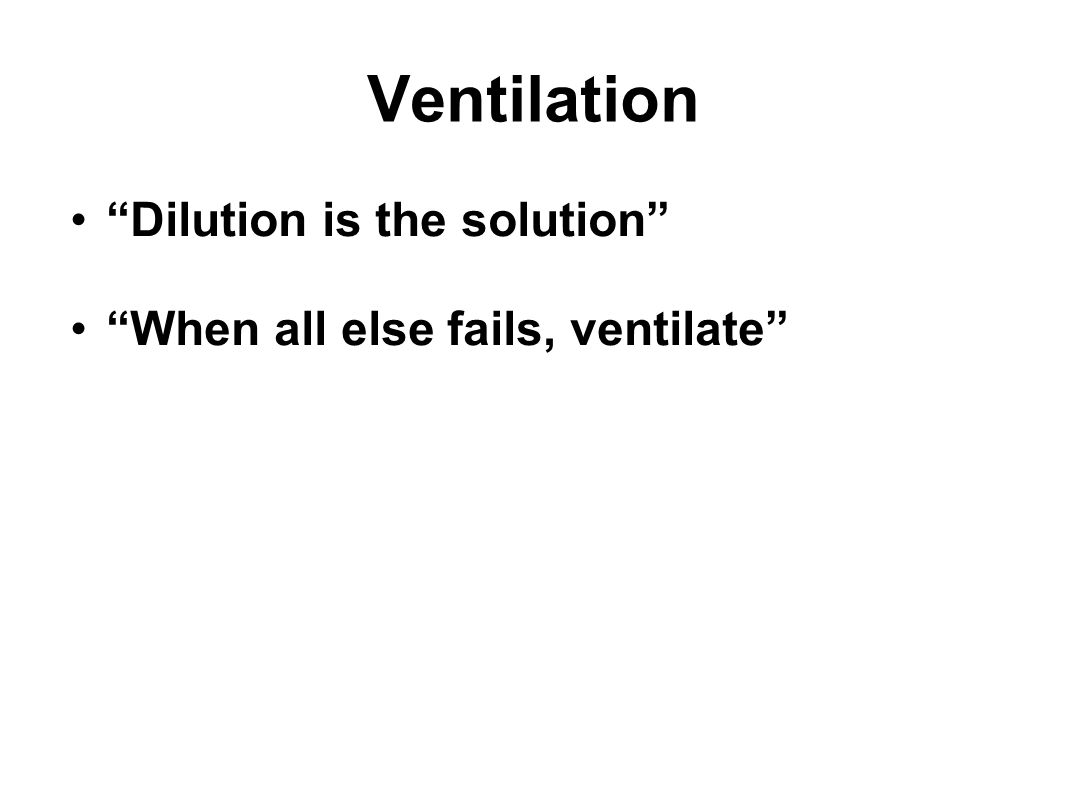 """Ventilation """"Dilution is the solution"""" """"When all else fails, ventilate"""""""