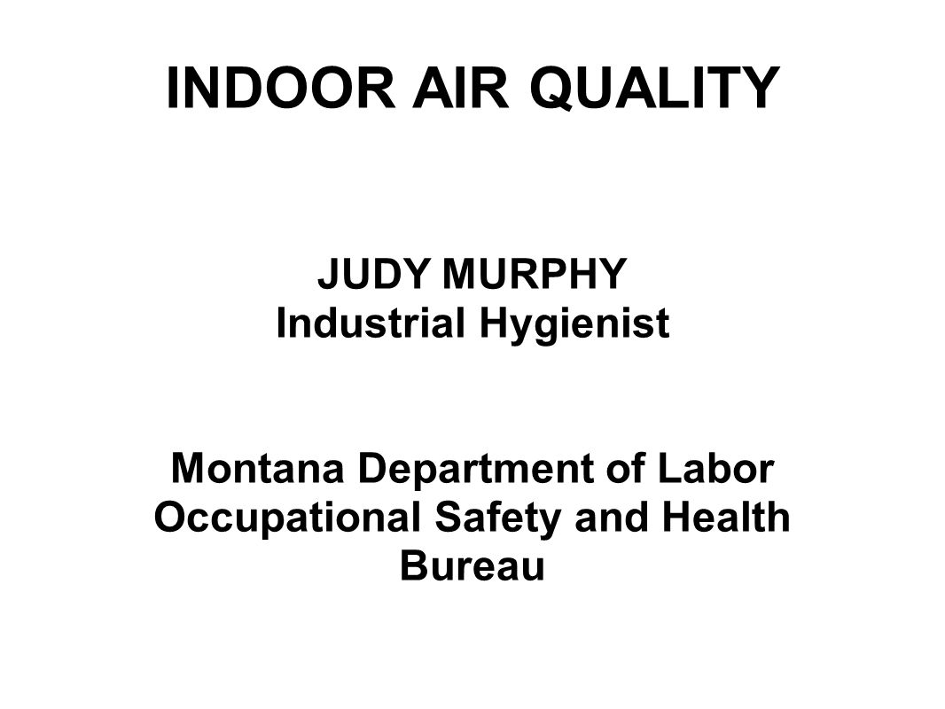 INDOOR AIR QUALITY JUDY MURPHY Industrial Hygienist Montana Department of Labor Occupational Safety and Health Bureau