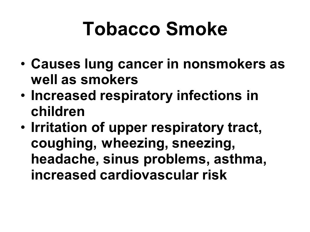 Tobacco Smoke Causes lung cancer in nonsmokers as well as smokers Increased respiratory infections in children Irritation of upper respiratory tract,