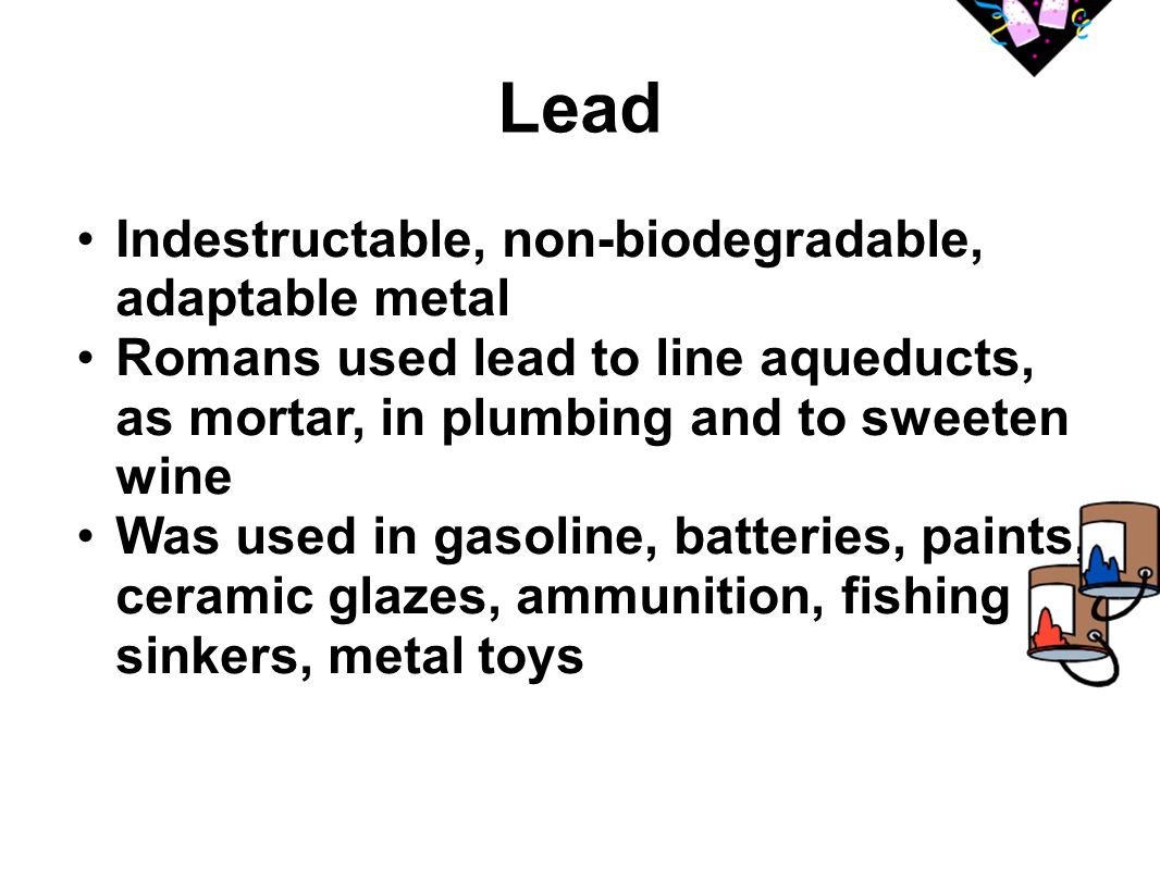 Lead Indestructable, non-biodegradable, adaptable metal Romans used lead to line aqueducts, as mortar, in plumbing and to sweeten wine Was used in gas
