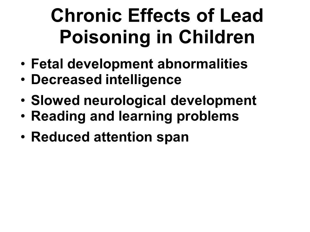 Chronic Effects of Lead Poisoning in Children Fetal development abnormalities Decreased intelligence Slowed neurological development Reading and learn