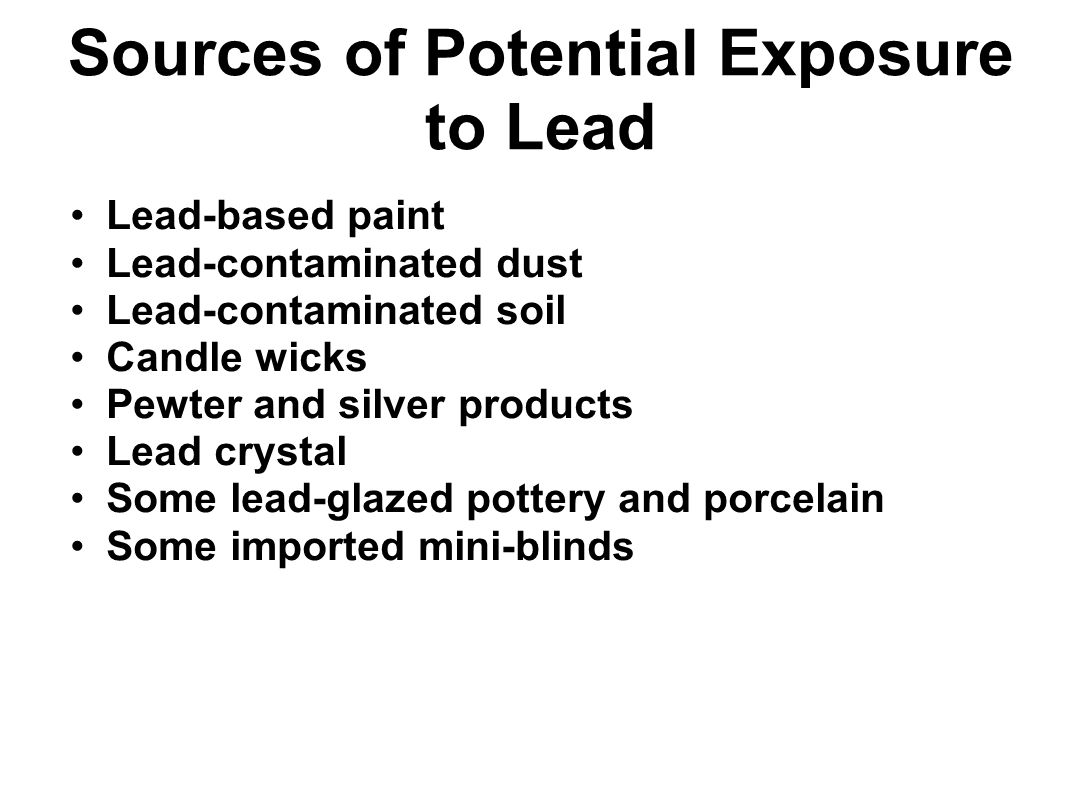 Sources of Potential Exposure to Lead Lead-based paint Lead-contaminated dust Lead-contaminated soil Candle wicks Pewter and silver products Lead crys