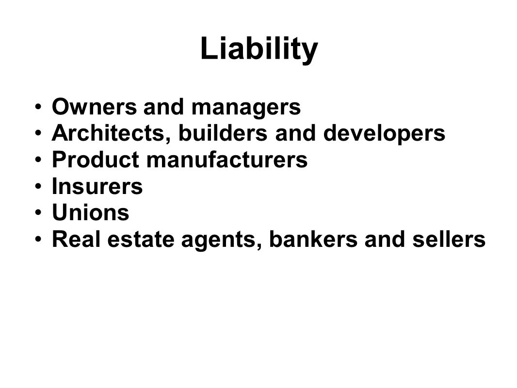 Liability Owners and managers Architects, builders and developers Product manufacturers Insurers Unions Real estate agents, bankers and sellers