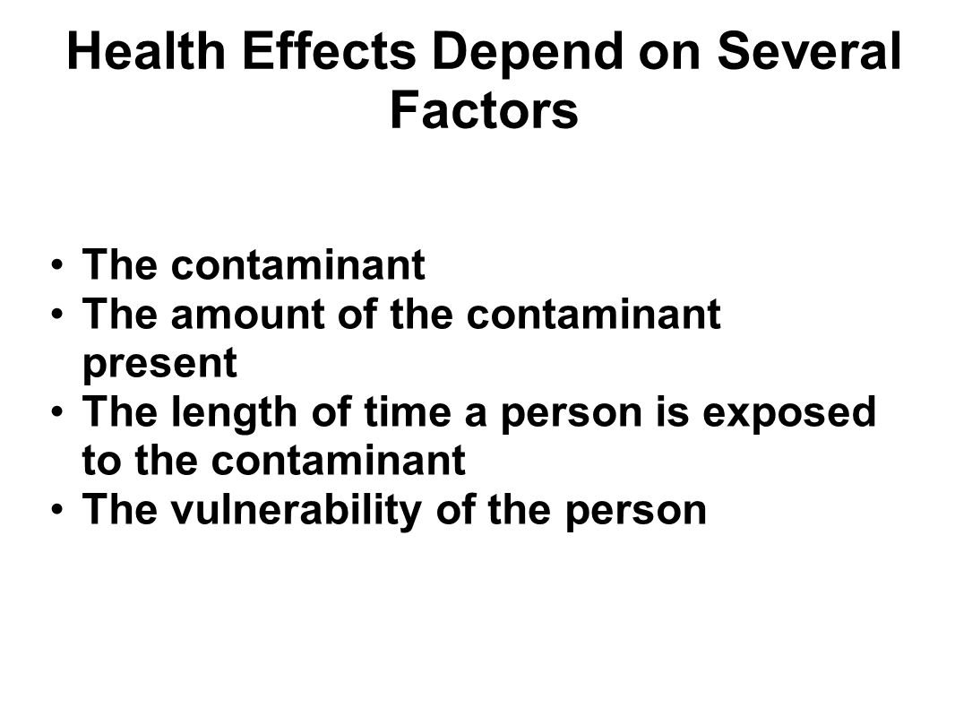 Health Effects Depend on Several Factors The contaminant The amount of the contaminant present The length of time a person is exposed to the contamina