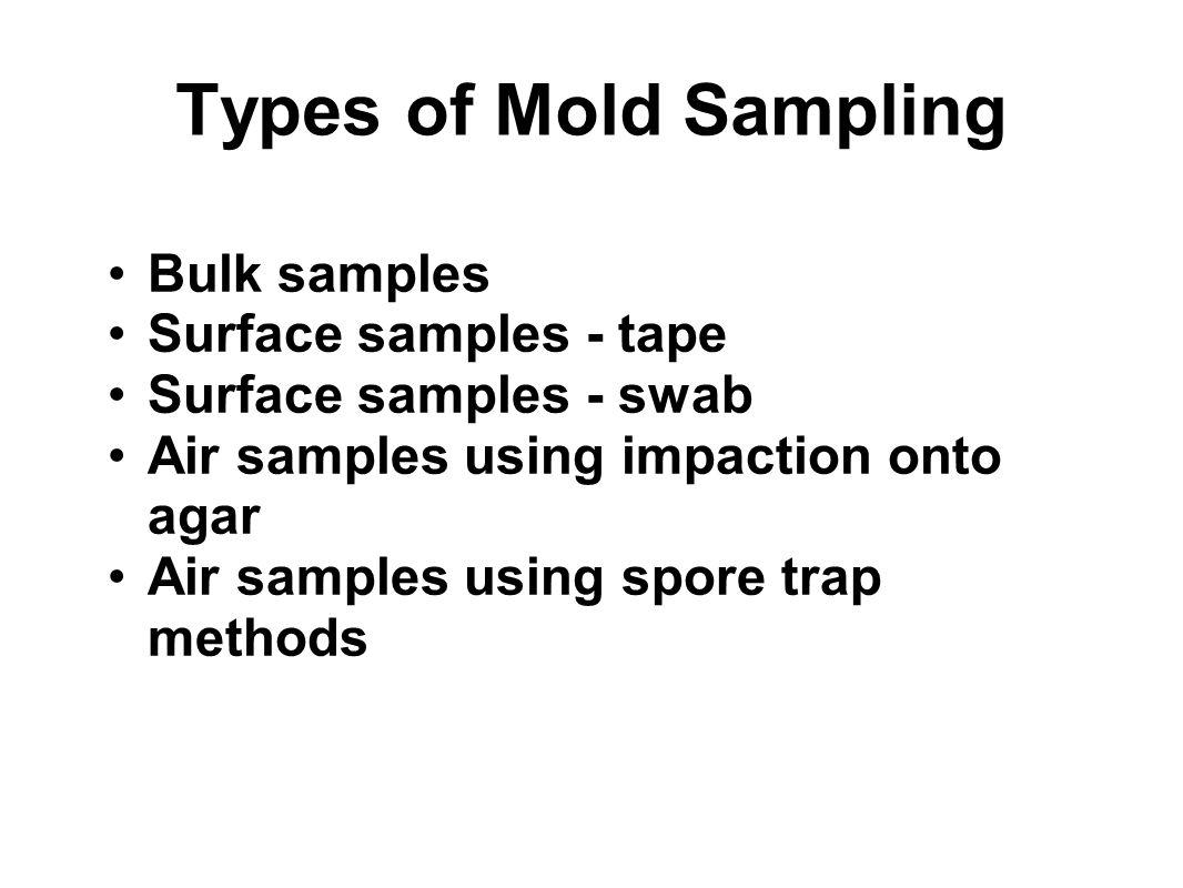 Types of Mold Sampling Bulk samples Surface samples - tape Surface samples - swab Air samples using impaction onto agar Air samples using spore trap m