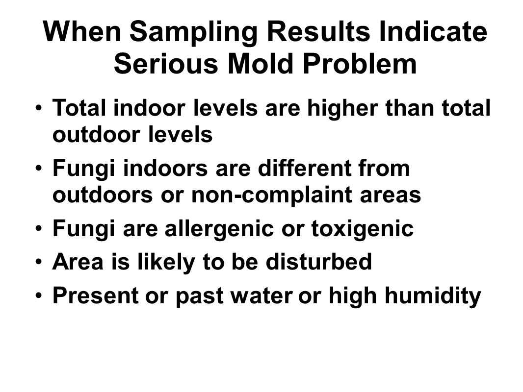 When Sampling Results Indicate Serious Mold Problem Total indoor levels are higher than total outdoor levels Fungi indoors are different from outdoors