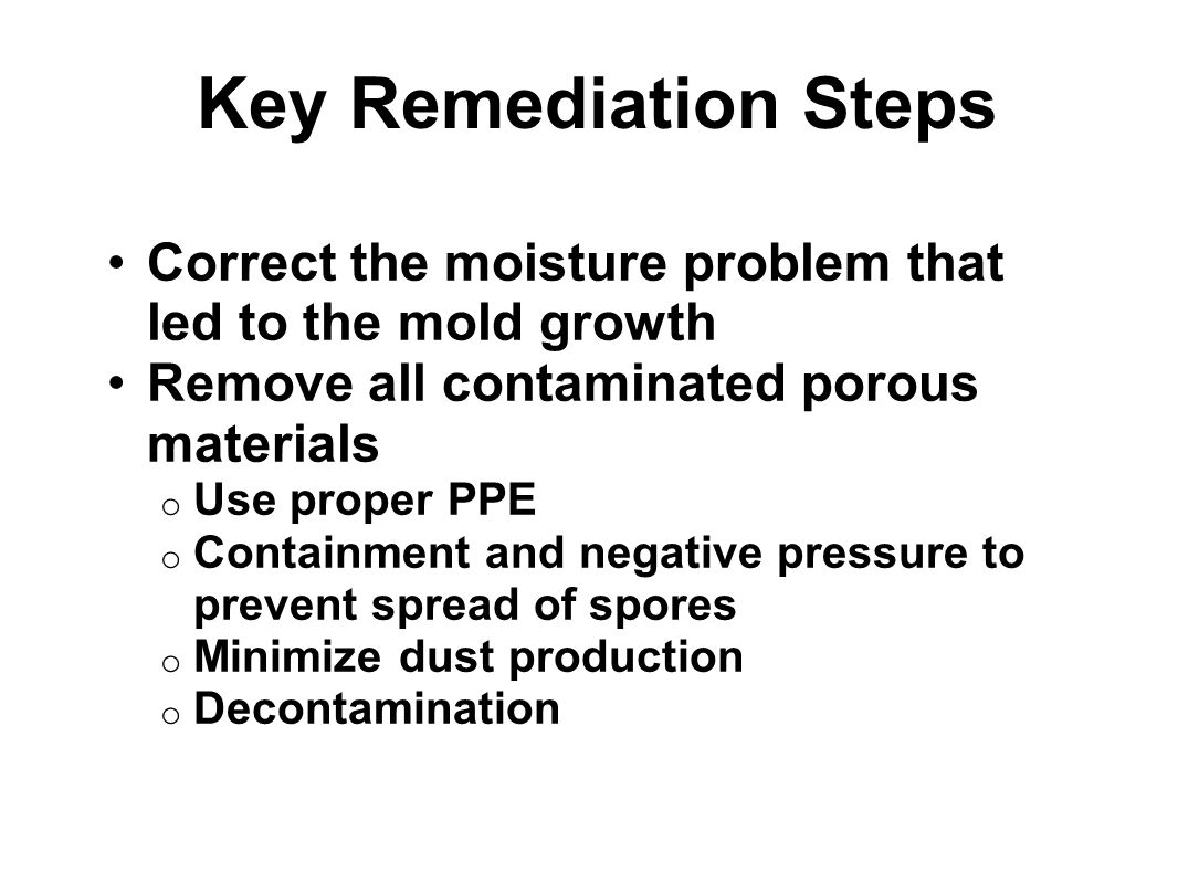 Key Remediation Steps Correct the moisture problem that led to the mold growth Remove all contaminated porous materials o Use proper PPE o Containment