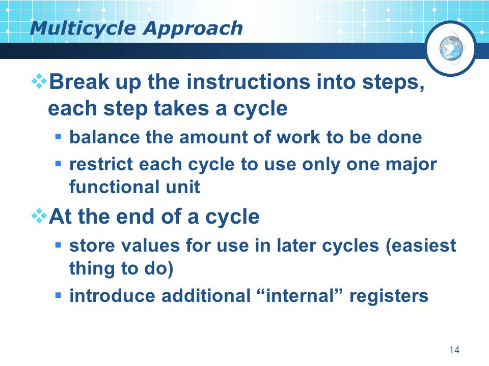 14 Multicycle Approach  Break up the instructions into steps, each step takes a cycle  balance the amount of work to be done  restrict each cycle to use only one major functional unit  At the end of a cycle  store values for use in later cycles (easiest thing to do)  introduce additional internal registers