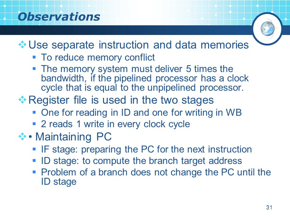 31 Observations  Use separate instruction and data memories  To reduce memory conflict  The memory system must deliver 5 times the bandwidth, if the pipelined processor has a clock cycle that is equal to the unpipelined processor.