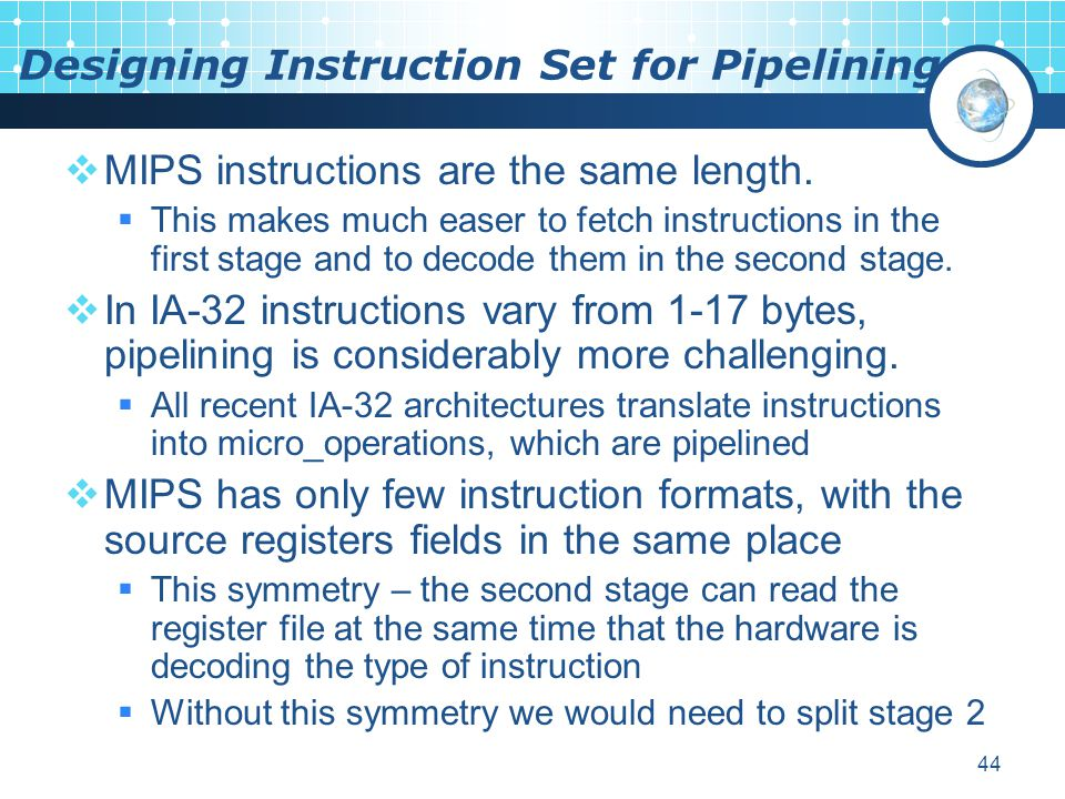 44 Designing Instruction Set for Pipelining  MIPS instructions are the same length.