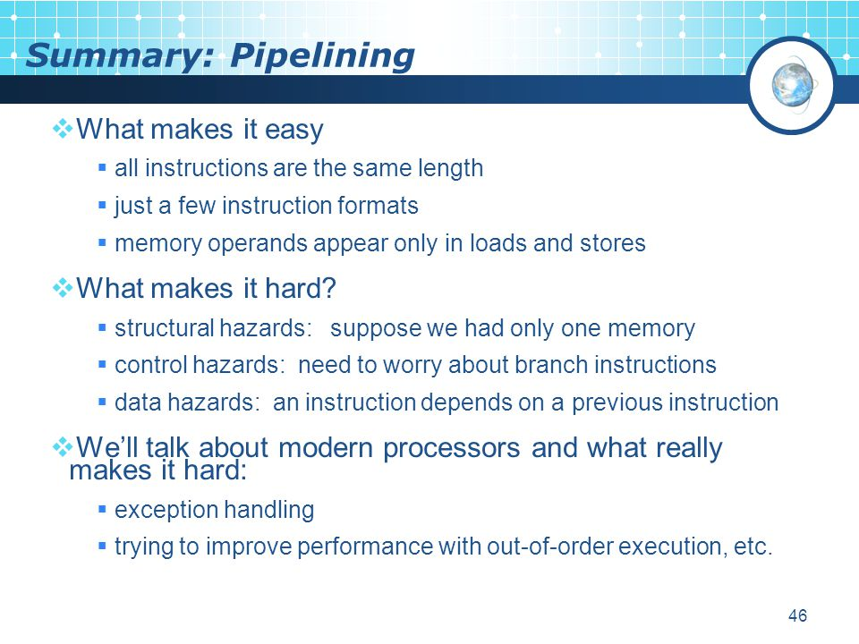 46 Summary: Pipelining  What makes it easy  all instructions are the same length  just a few instruction formats  memory operands appear only in loads and stores  What makes it hard.