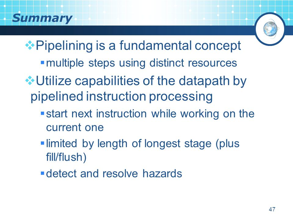 47 Summary  Pipelining is a fundamental concept  multiple steps using distinct resources  Utilize capabilities of the datapath by pipelined instruction processing  start next instruction while working on the current one  limited by length of longest stage (plus fill/flush)  detect and resolve hazards