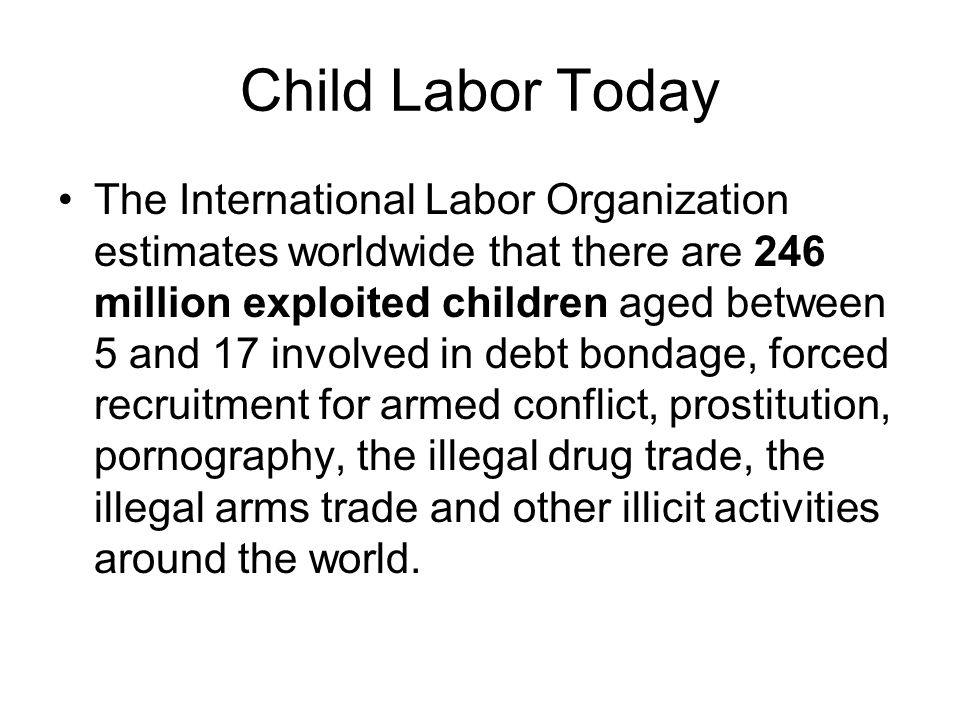 Child Labor Today The International Labor Organization estimates worldwide that there are 246 million exploited children aged between 5 and 17 involved in debt bondage, forced recruitment for armed conflict, prostitution, pornography, the illegal drug trade, the illegal arms trade and other illicit activities around the world.