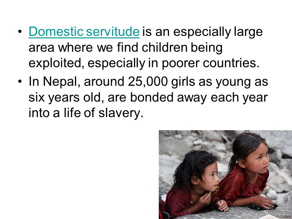 Domestic servitude is an especially large area where we find children being exploited, especially in poorer countries.Domestic servitude In Nepal, around 25,000 girls as young as six years old, are bonded away each year into a life of slavery.