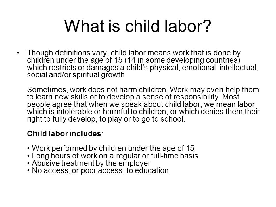 What is child labor? Though definitions vary, child labor means work that is done by children under the age of 15 (14 in some developing countries) wh