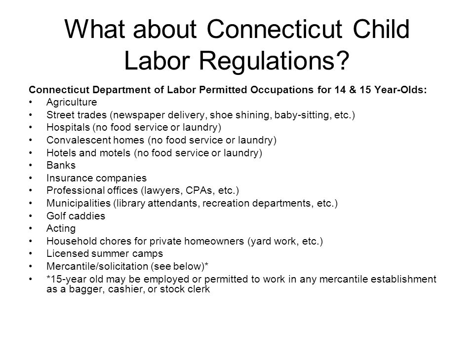What about Connecticut Child Labor Regulations? Connecticut Department of Labor Permitted Occupations for 14 & 15 Year-Olds: Agriculture Street trades