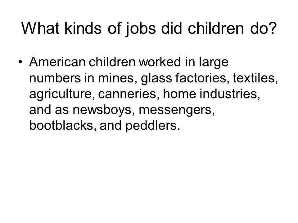 What kinds of jobs did children do? American children worked in large numbers in mines, glass factories, textiles, agriculture, canneries, home indust