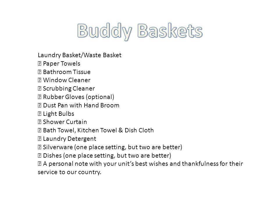 Laundry Basket/Waste Basket  Paper Towels  Bathroom Tissue  Window Cleaner  Scrubbing Cleaner  Rubber Gloves (optional)  Dust Pan with Hand Broom  Light Bulbs  Shower Curtain  Bath Towel, Kitchen Towel & Dish Cloth  Laundry Detergent  Silverware (one place setting, but two are better)  Dishes (one place setting, but two are better)  A personal note with your unit's best wishes and thankfulness for their service to our country.