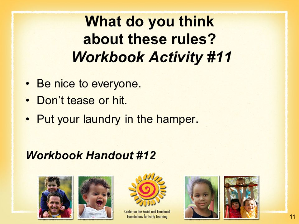 What do you think about these rules? Workbook Activity #11 Be nice to everyone. Don't tease or hit. Put your laundry in the hamper. Workbook Handout #