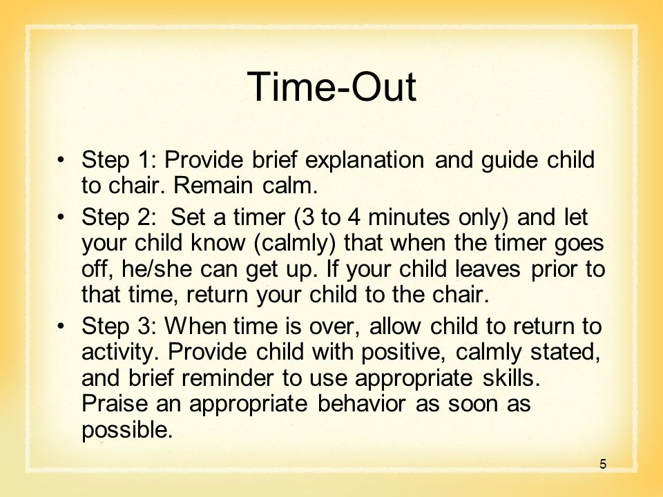 Time-Out Step 1: Provide brief explanation and guide child to chair. Remain calm. Step 2: Set a timer (3 to 4 minutes only) and let your child know (c
