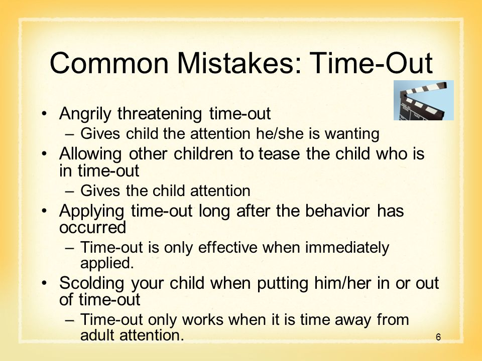 Common Mistakes: Time-Out Angrily threatening time-out –Gives child the attention he/she is wanting Allowing other children to tease the child who is