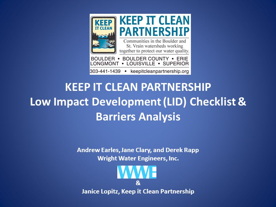 KEEP IT CLEAN PARTNERSHIP Low Impact Development (LID) Checklist & Barriers Analysis Andrew Earles, Jane Clary, and Derek Rapp Wright Water Engineers, Inc.