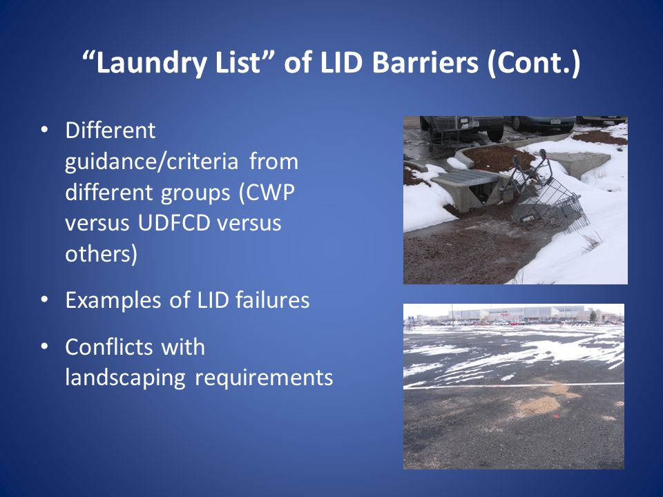 Laundry List of LID Barriers (Cont.) Different guidance/criteria from different groups (CWP versus UDFCD versus others) Examples of LID failures Conflicts with landscaping requirements