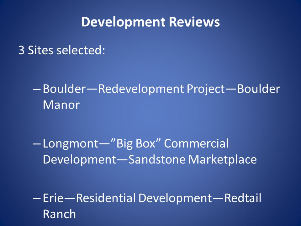 Development Reviews 3 Sites selected: – Boulder—Redevelopment Project—Boulder Manor – Longmont— Big Box Commercial Development—Sandstone Marketplace – Erie—Residential Development—Redtail Ranch