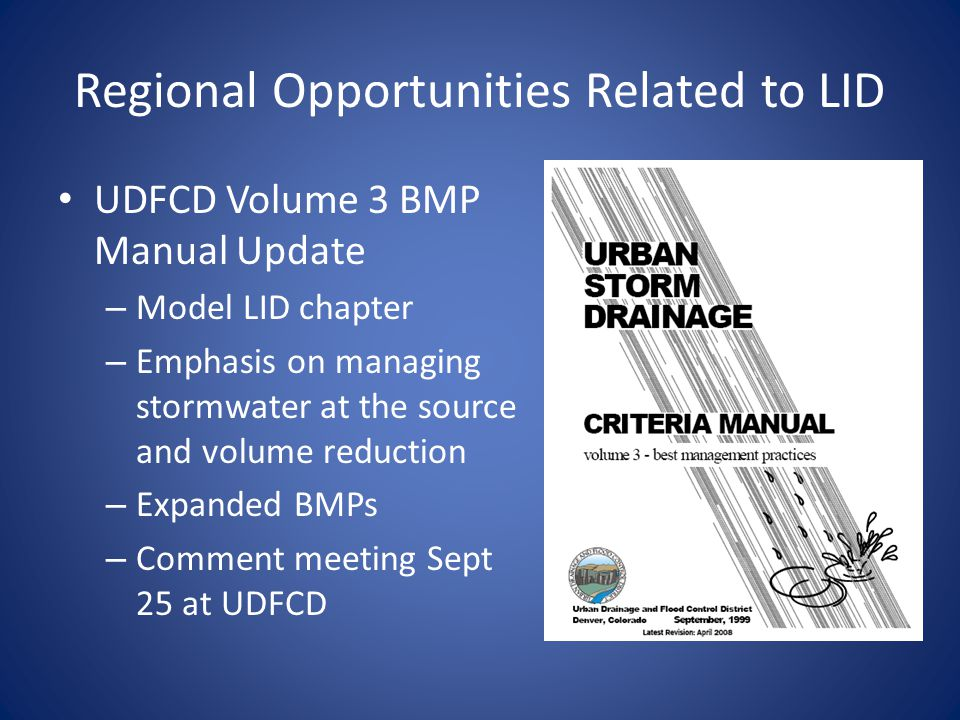 Regional Opportunities Related to LID UDFCD Volume 3 BMP Manual Update – Model LID chapter – Emphasis on managing stormwater at the source and volume reduction – Expanded BMPs – Comment meeting Sept 25 at UDFCD