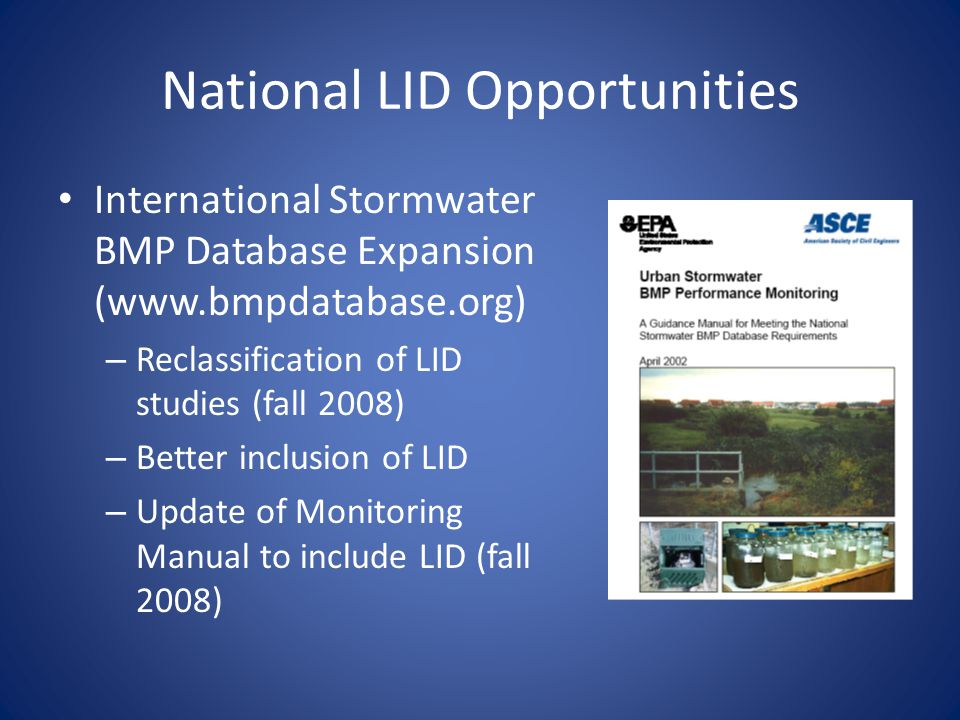 National LID Opportunities International Stormwater BMP Database Expansion (www.bmpdatabase.org) – Reclassification of LID studies (fall 2008) – Better inclusion of LID – Update of Monitoring Manual to include LID (fall 2008)