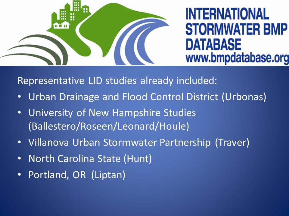 Representative LID studies already included: Urban Drainage and Flood Control District (Urbonas) University of New Hampshire Studies (Ballestero/Roseen/Leonard/Houle) Villanova Urban Stormwater Partnership (Traver) North Carolina State (Hunt) Portland, OR (Liptan)