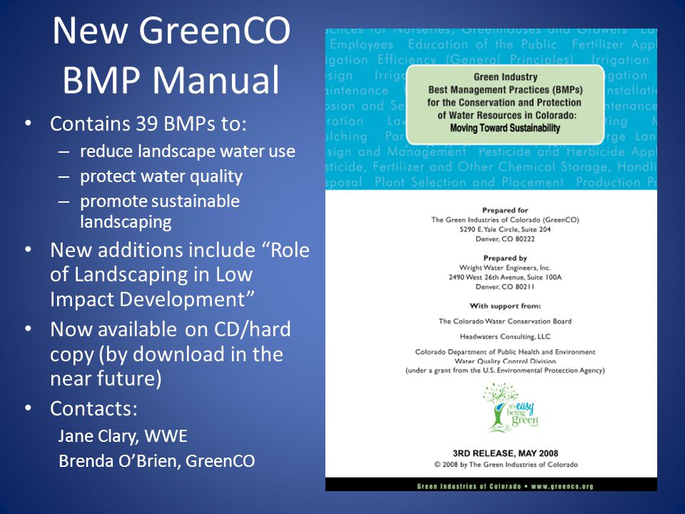 New GreenCO BMP Manual Contains 39 BMPs to: – reduce landscape water use – protect water quality – promote sustainable landscaping New additions include Role of Landscaping in Low Impact Development Now available on CD/hard copy (by download in the near future) Contacts: Jane Clary, WWE Brenda O'Brien, GreenCO